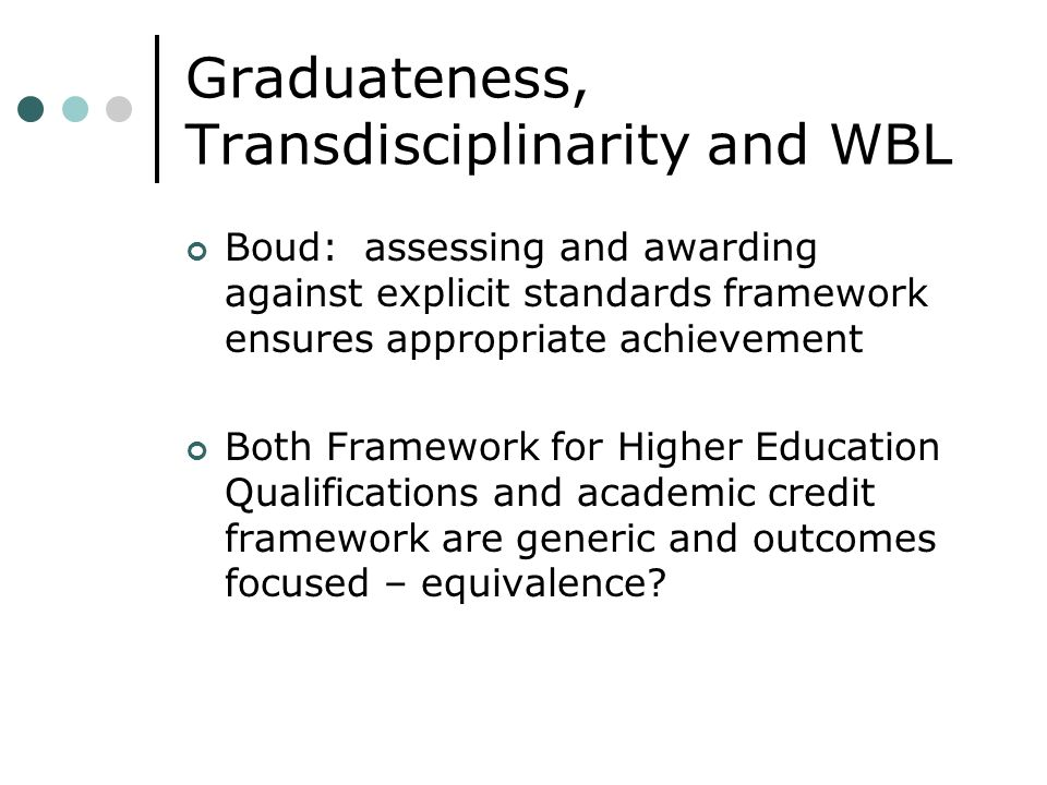 Graduateness, Transdisciplinarity and WBL Boud: assessing and awarding against explicit standards framework ensures appropriate achievement Both Framework for Higher Education Qualifications and academic credit framework are generic and outcomes focused – equivalence?