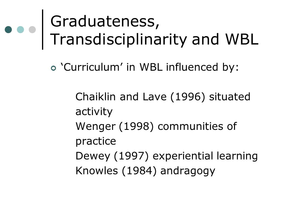 Graduateness, Transdisciplinarity and WBL Curriculum in WBL influenced by: Chaiklin and Lave (1996) situated activity Wenger (1998) communities of practice Dewey (1997) experiential learning Knowles (1984) andragogy