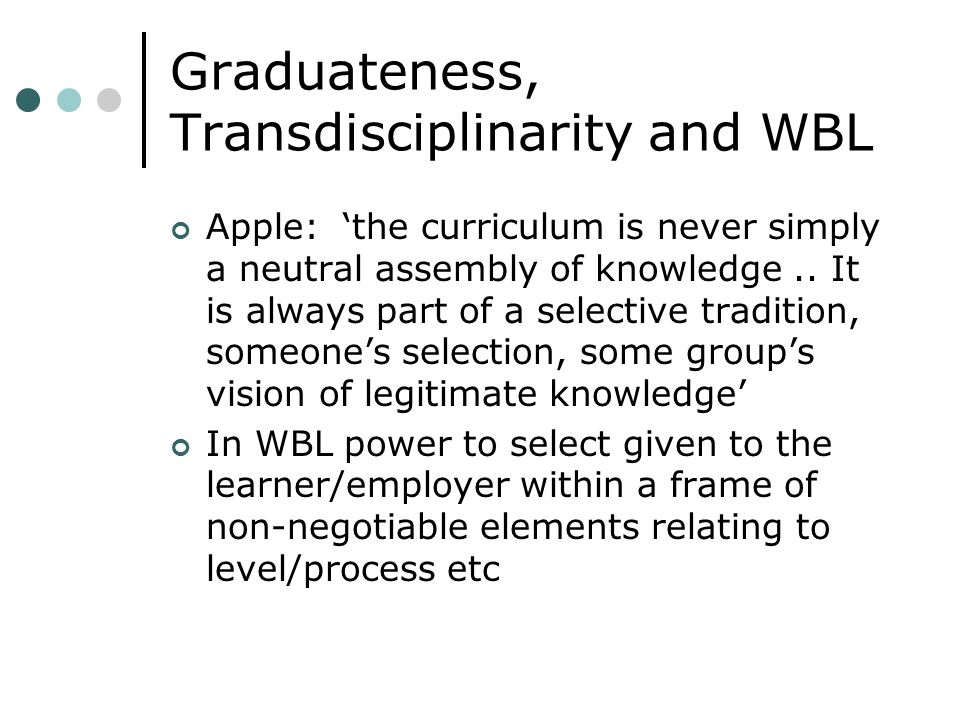 Graduateness, Transdisciplinarity and WBL Apple: the curriculum is never simply a neutral assembly of knowledge.. It is always part of a selective tra