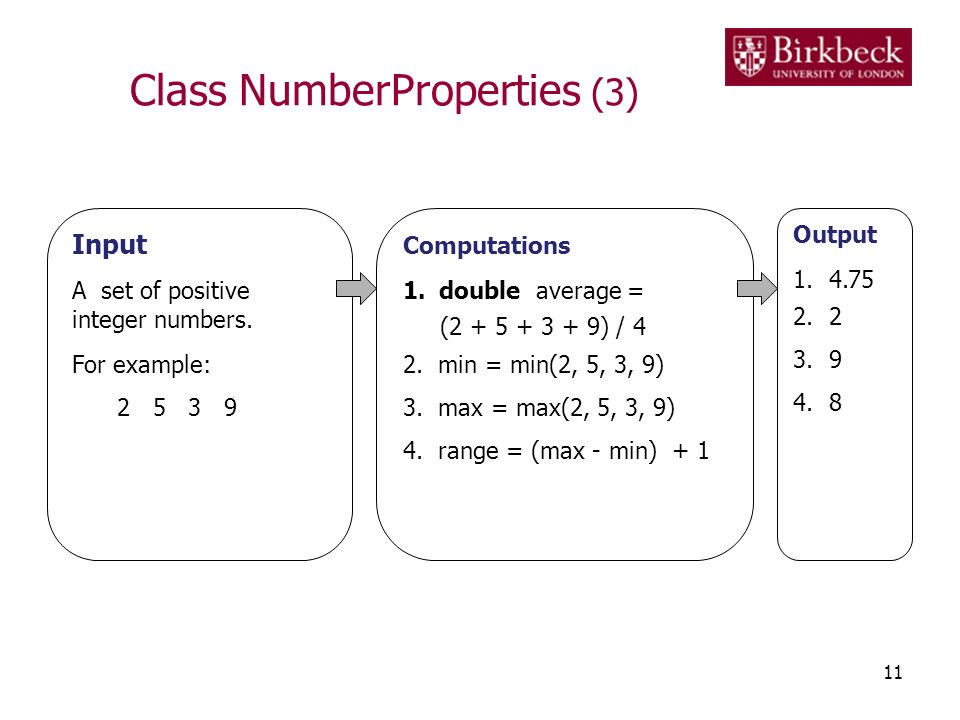 Class NumberProperties (3) 11 Input A set of positive integer numbers. For example: 2 5 3 9 Computations 1.double average = (2 + 5 + 3 + 9) / 4 2. min