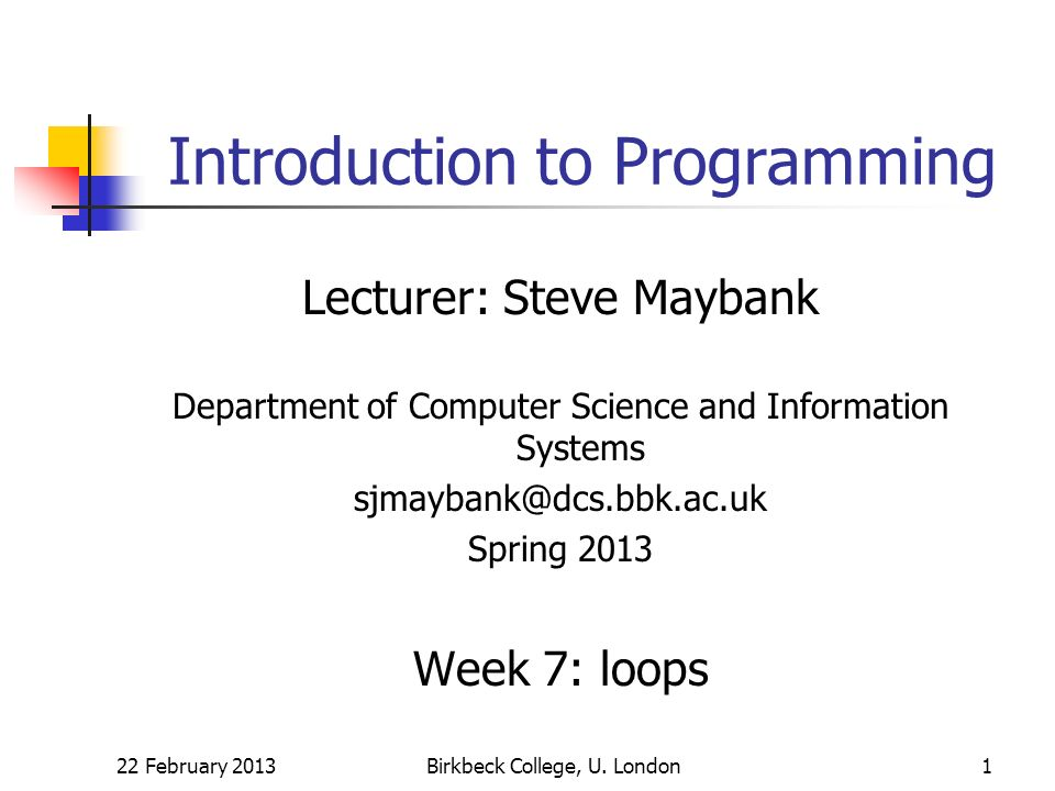 22 February 2013Birkbeck College, U. London1 Introduction to Programming Lecturer: Steve Maybank Department of Computer Science and Information System
