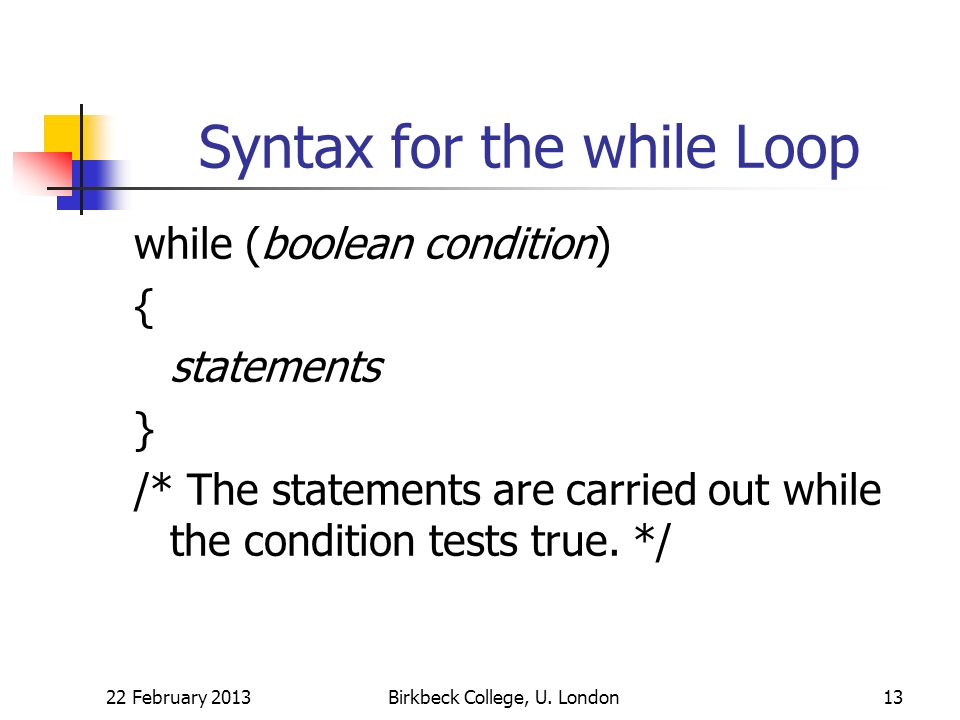 Syntax for the while Loop while (boolean condition) { statements } /* The statements are carried out while the condition tests true.