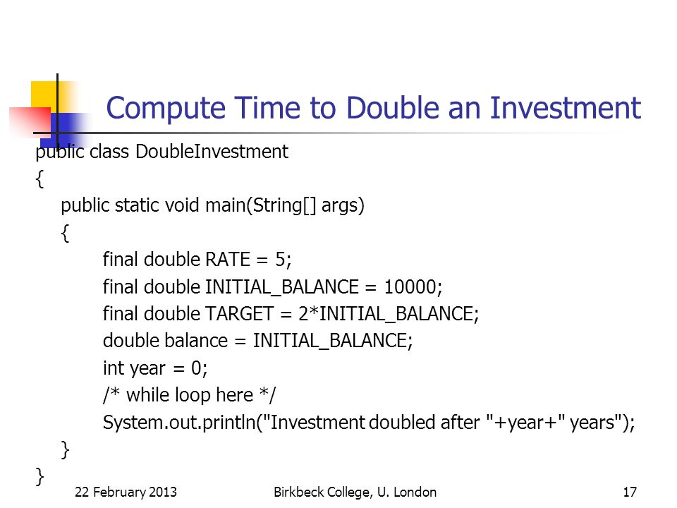 Compute Time to Double an Investment public class DoubleInvestment { public static void main(String[] args) { final double RATE = 5; final double INITIAL_BALANCE = 10000; final double TARGET = 2*INITIAL_BALANCE; double balance = INITIAL_BALANCE; int year = 0; /* while loop here */ System.out.println( Investment doubled after +year+ years ); } 22 February 2013Birkbeck College, U.