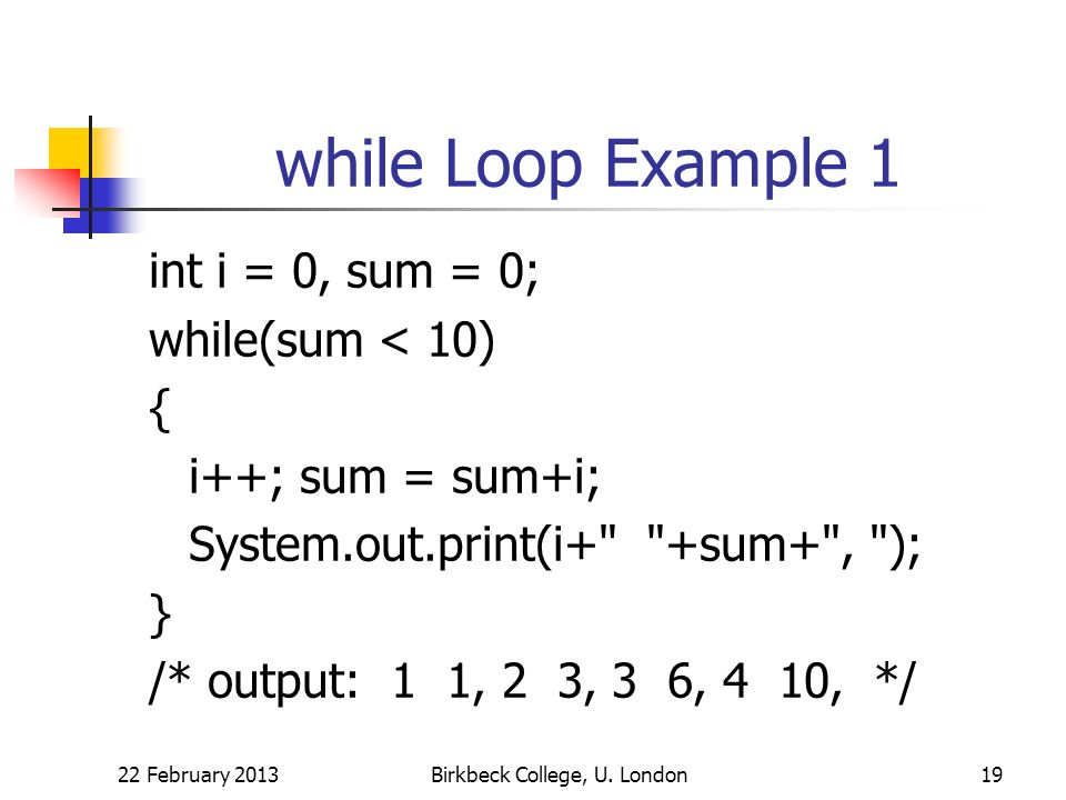 while Loop Example 1 int i = 0, sum = 0; while(sum < 10) { i++; sum = sum+i; System.out.print(i+ +sum+ , ); } /* output: 1 1, 2 3, 3 6, 4 10, */ 22 February 2013Birkbeck College, U.