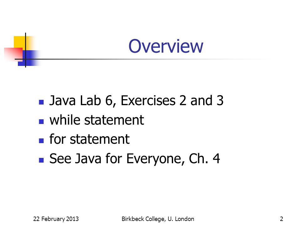 Overview Java Lab 6, Exercises 2 and 3 while statement for statement See Java for Everyone, Ch. 4 22 February 2013Birkbeck College, U. London2