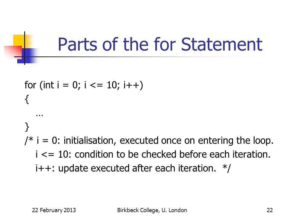 Parts of the for Statement for (int i = 0; i <= 10; i++) { … } /* i = 0: initialisation, executed once on entering the loop. i <= 10: condition to be