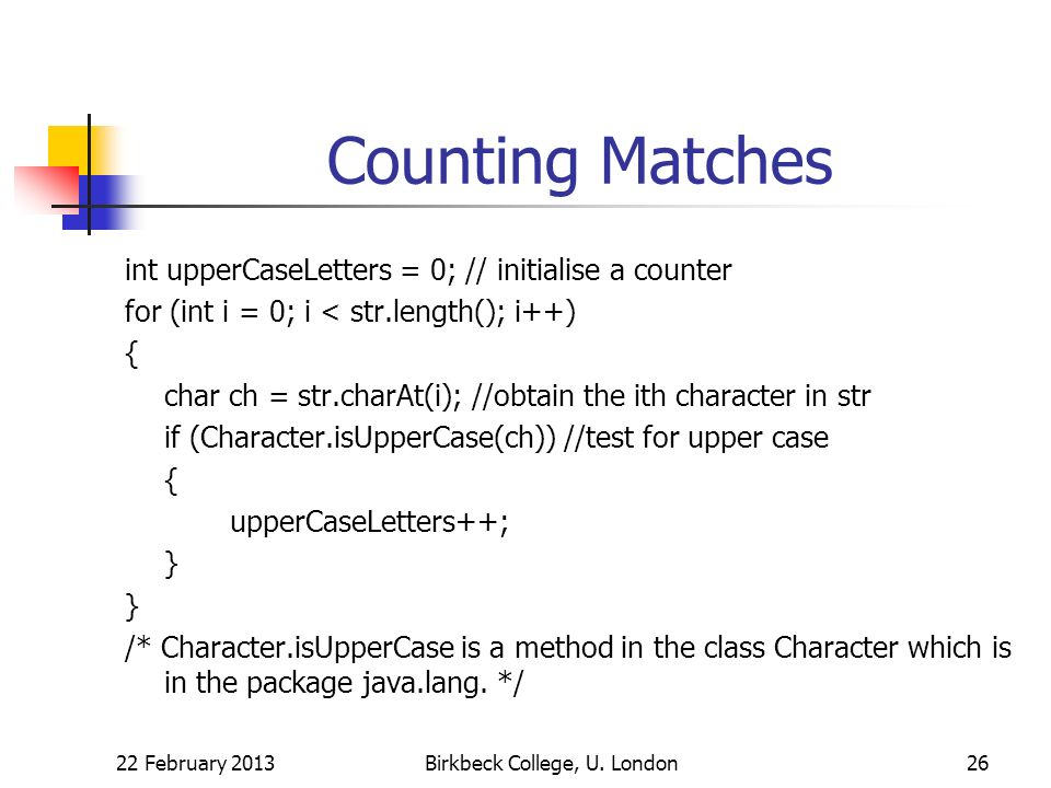 Counting Matches int upperCaseLetters = 0; // initialise a counter for (int i = 0; i < str.length(); i++) { char ch = str.charAt(i); //obtain the ith character in str if (Character.isUpperCase(ch)) //test for upper case { upperCaseLetters++; } /* Character.isUpperCase is a method in the class Character which is in the package java.lang.