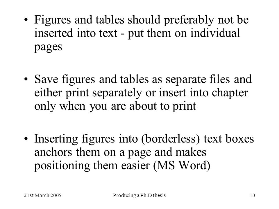 21st March 2005Producing a Ph.D thesis13 Figures and tables should preferably not be inserted into text - put them on individual pages Save figures an