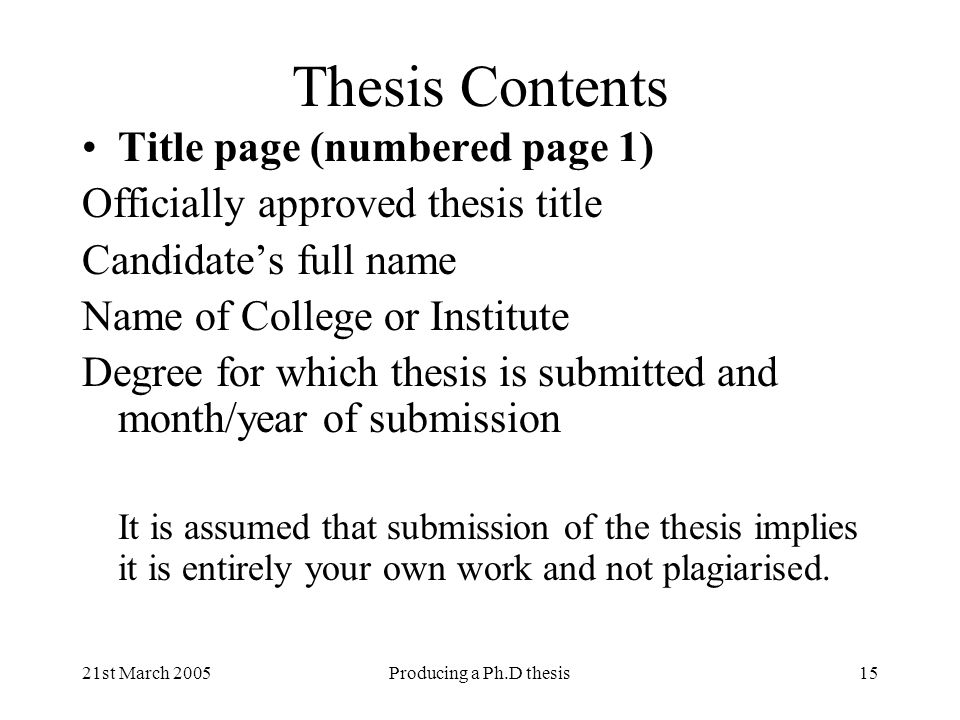 21st March 2005Producing a Ph.D thesis15 Thesis Contents Title page (numbered page 1) Officially approved thesis title Candidates full name Name of Co