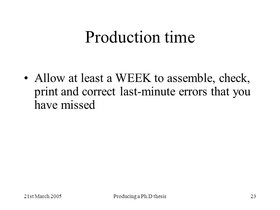 21st March 2005Producing a Ph.D thesis23 Production time Allow at least a WEEK to assemble, check, print and correct last-minute errors that you have