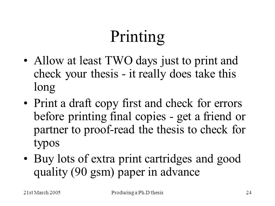 21st March 2005Producing a Ph.D thesis24 Printing Allow at least TWO days just to print and check your thesis - it really does take this long Print a