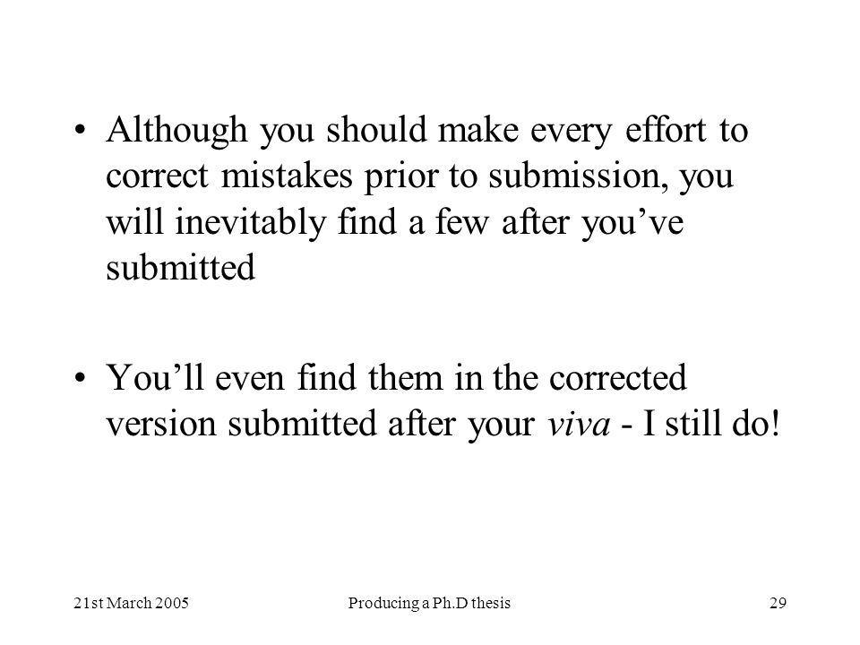 21st March 2005Producing a Ph.D thesis29 Although you should make every effort to correct mistakes prior to submission, you will inevitably find a few