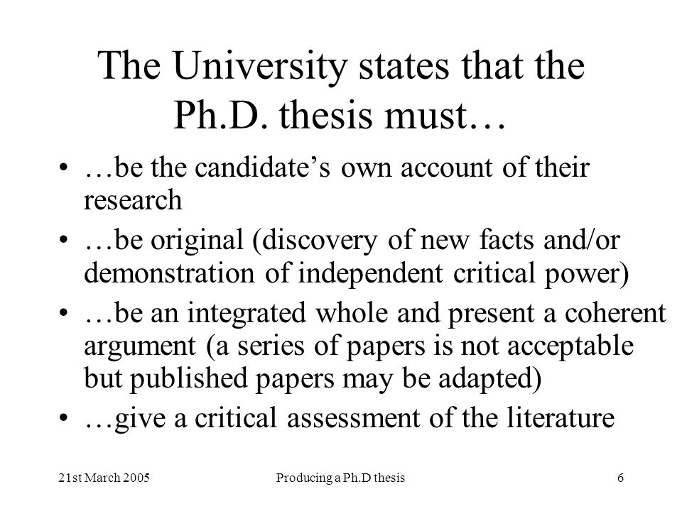 21st March 2005Producing a Ph.D thesis6 The University states that the Ph.D. thesis must… …be the candidates own account of their research …be origina