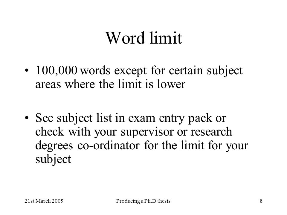21st March 2005Producing a Ph.D thesis8 Word limit 100,000 words except for certain subject areas where the limit is lower See subject list in exam en