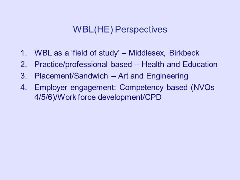 WBL(HE) Perspectives 1.WBL as a field of study – Middlesex, Birkbeck 2.Practice/professional based – Health and Education 3.Placement/Sandwich – Art and Engineering 4.Employer engagement: Competency based (NVQs 4/5/6)/Work force development/CPD