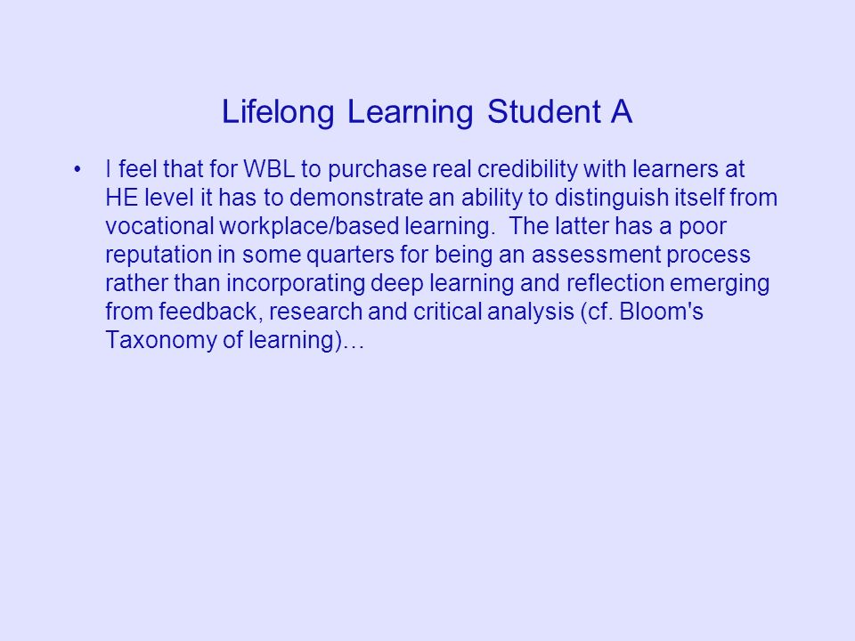 Lifelong Learning Student A I feel that for WBL to purchase real credibility with learners at HE level it has to demonstrate an ability to distinguish itself from vocational workplace/based learning.