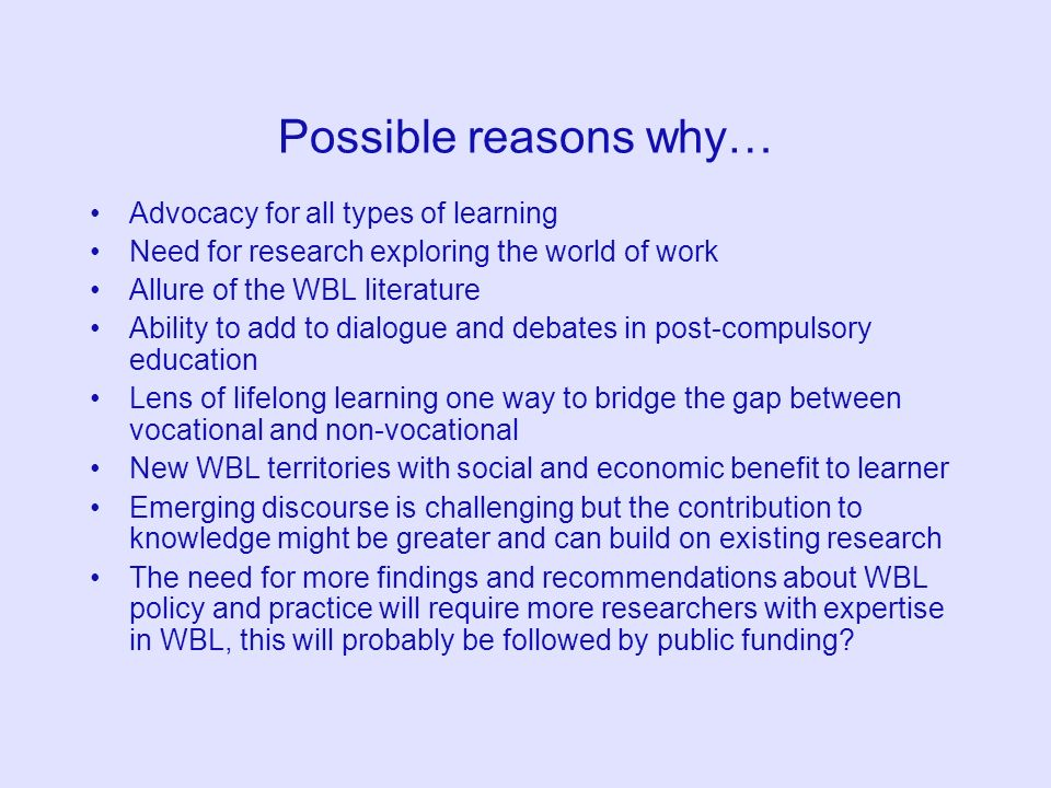 Possible reasons why… Advocacy for all types of learning Need for research exploring the world of work Allure of the WBL literature Ability to add to