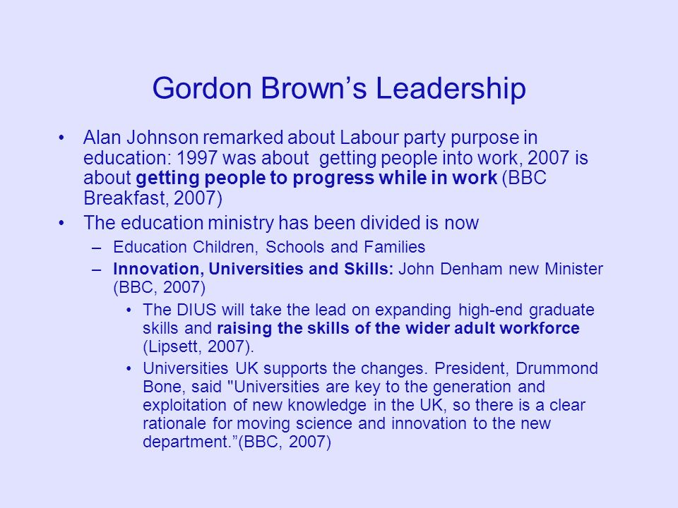 Gordon Browns Leadership Alan Johnson remarked about Labour party purpose in education: 1997 was about getting people into work, 2007 is about getting
