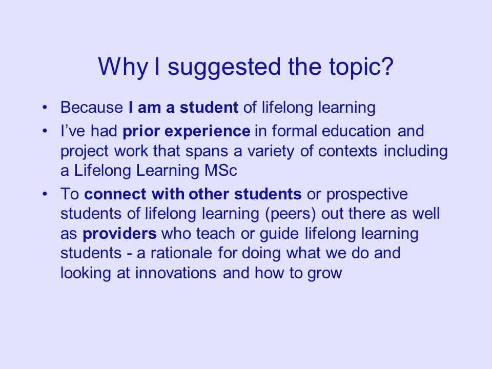 Why I suggested the topic? Because I am a student of lifelong learning Ive had prior experience in formal education and project work that spans a vari