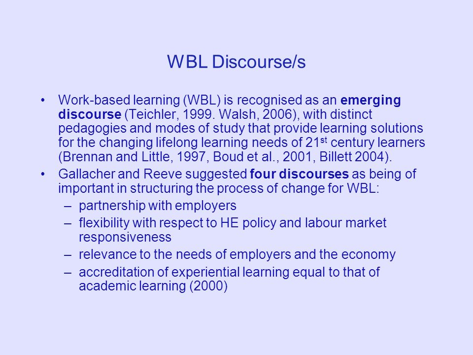 WBL Discourse/s Work-based learning (WBL) is recognised as an emerging discourse (Teichler, 1999. Walsh, 2006), with distinct pedagogies and modes of