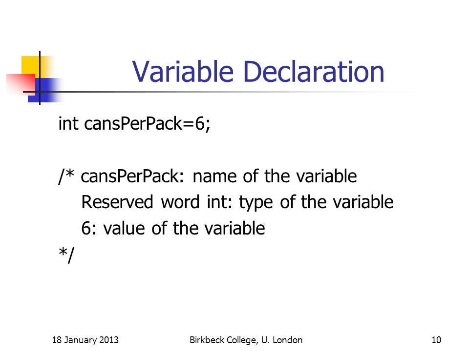 Variable Declaration int cansPerPack=6; /* cansPerPack: name of the variable Reserved word int: type of the variable 6: value of the variable */ 18 January 2013Birkbeck College, U.