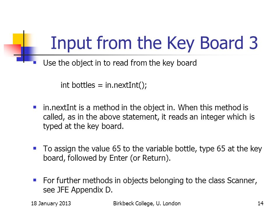 Input from the Key Board 3 Use the object in to read from the key board int bottles = in.nextInt(); in.nextInt is a method in the object in.