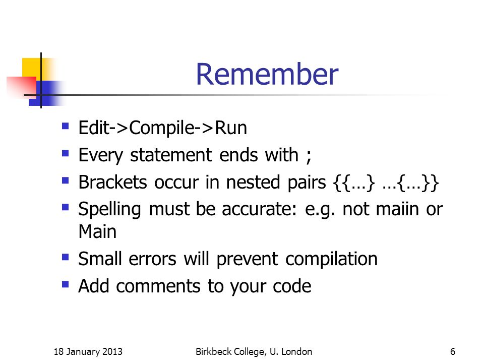 Remember Edit->Compile->Run Every statement ends with ; Brackets occur in nested pairs {{…} …{…}} Spelling must be accurate: e.g. not maiin or Main Sm