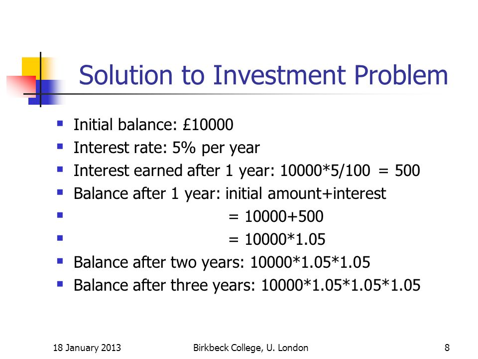 Solution to Investment Problem Initial balance: £10000 Interest rate: 5% per year Interest earned after 1 year: 10000*5/100 = 500 Balance after 1 year
