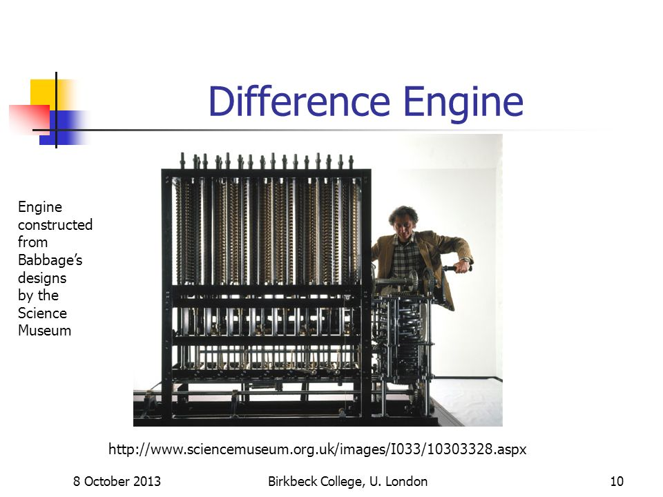 8 October 2013Birkbeck College, U. London10 Difference Engine http://www.sciencemuseum.org.uk/images/I033/10303328.aspx Engine constructed from Babbag