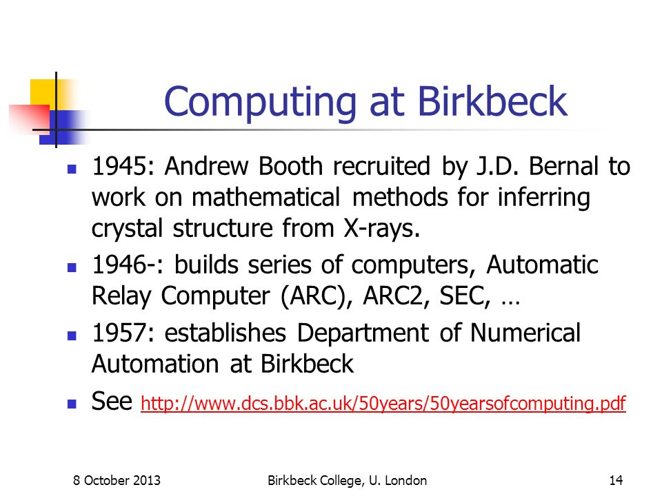 8 October 2013Birkbeck College, U. London14 Computing at Birkbeck 1945: Andrew Booth recruited by J.D. Bernal to work on mathematical methods for infe