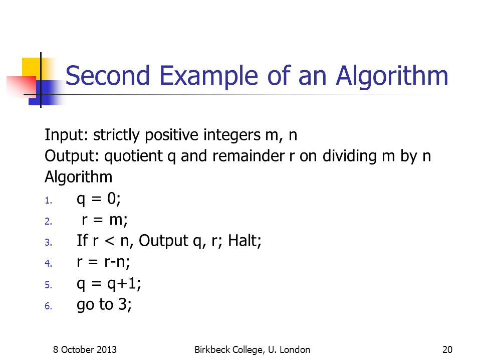 8 October 2013Birkbeck College, U. London20 Second Example of an Algorithm Input: strictly positive integers m, n Output: quotient q and remainder r o