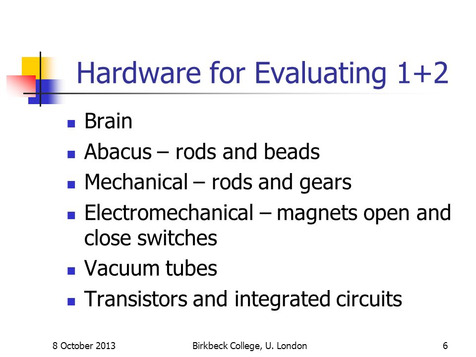 8 October 2013Birkbeck College, U. London6 Hardware for Evaluating 1+2 Brain Abacus – rods and beads Mechanical – rods and gears Electromechanical – m
