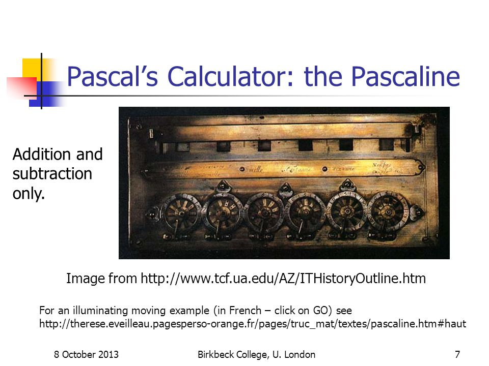 8 October 2013Birkbeck College, U. London7 Pascals Calculator: the Pascaline Image from http://www.tcf.ua.edu/AZ/ITHistoryOutline.htm Addition and sub