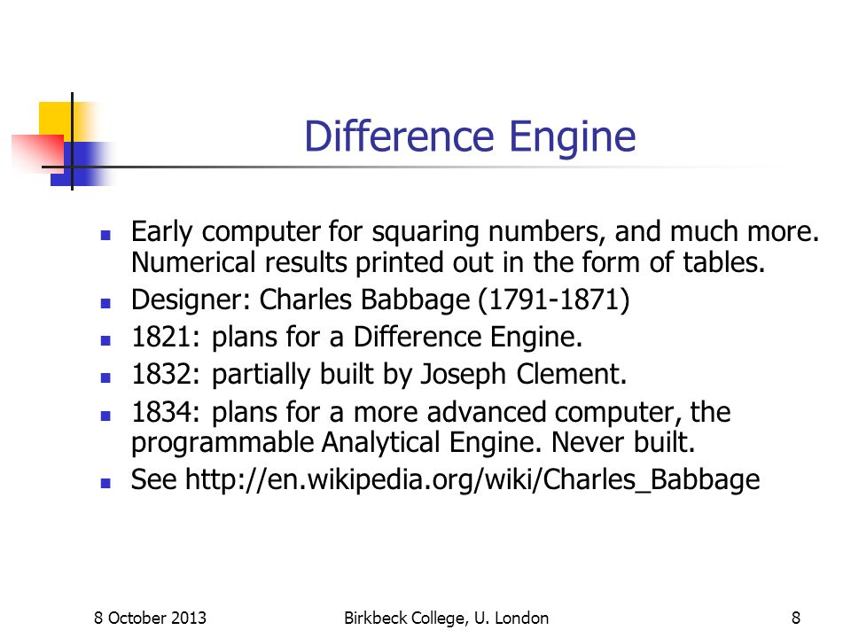 8 October 2013Birkbeck College, U. London8 Difference Engine Early computer for squaring numbers, and much more. Numerical results printed out in the