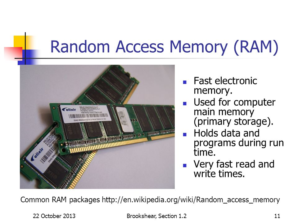 Brookshear, Section Random Access Memory (RAM) Fast electronic memory.
