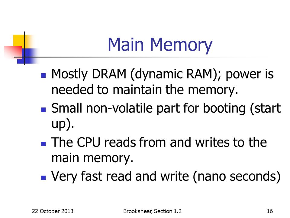 Brookshear, Section 1.216 Main Memory Mostly DRAM (dynamic RAM); power is needed to maintain the memory. Small non-volatile part for booting (start up