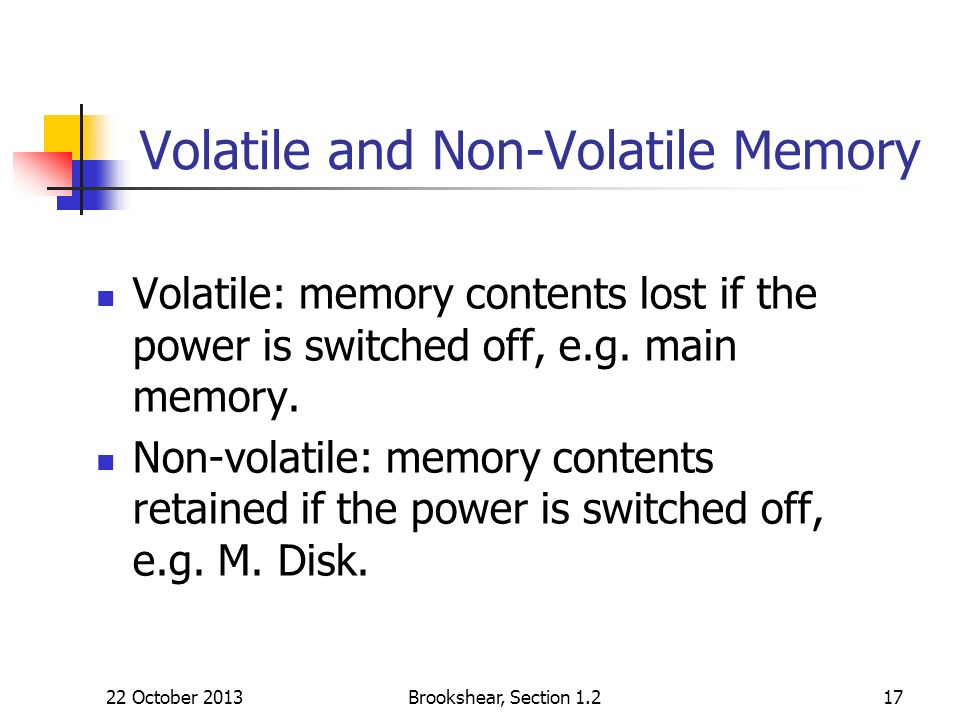 22 October 2013Brookshear, Section 1.217 Volatile and Non-Volatile Memory Volatile: memory contents lost if the power is switched off, e.g. main memor