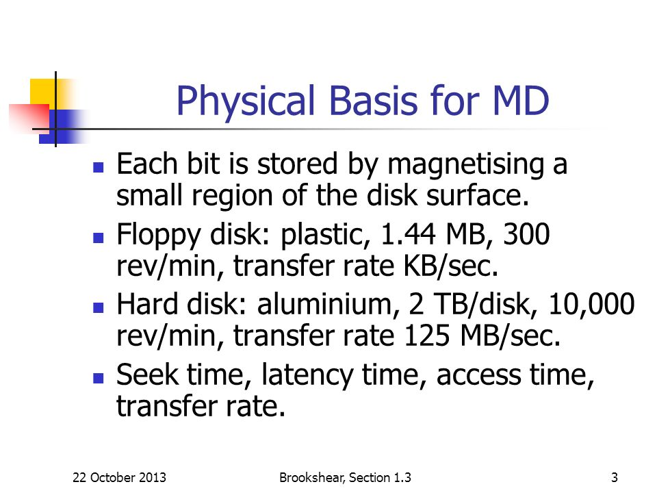 22 October 2013Brookshear, Section 1.33 Physical Basis for MD Each bit is stored by magnetising a small region of the disk surface.