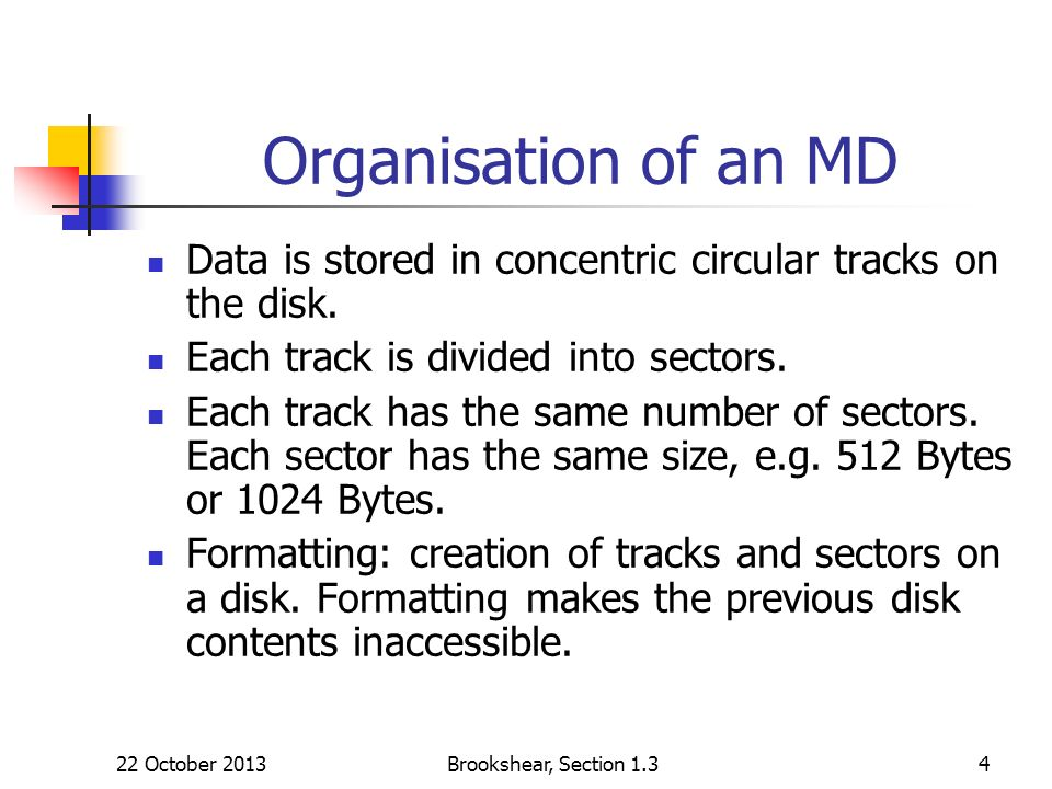 22 October 2013Brookshear, Section 1.34 Organisation of an MD Data is stored in concentric circular tracks on the disk. Each track is divided into sec