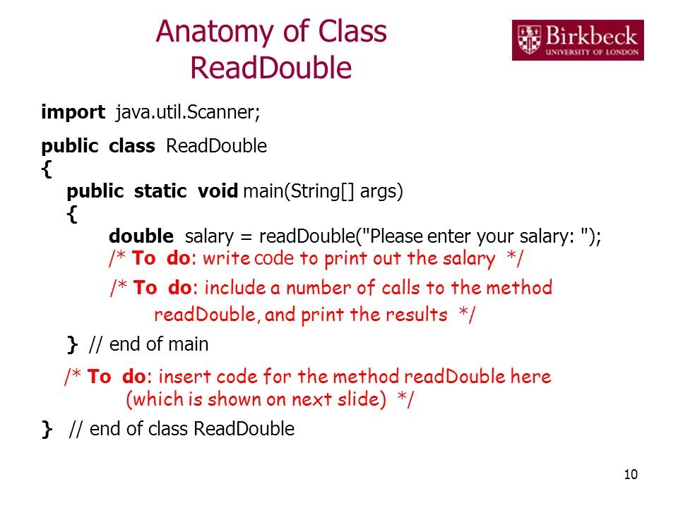 Anatomy of Class ReadDouble import java.util.Scanner; public class ReadDouble { public static void main(String[] args) { double salary = readDouble( Please enter your salary: ); /* To do: write code to print out the salary */ /* To do: include a number of calls to the method readDouble, and print the results */ } // end of main /* To do: insert code for the method readDouble here (which is shown on next slide) */ } // end of class ReadDouble 10