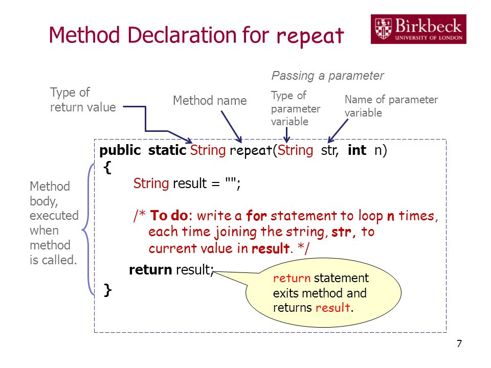 Method Declaration for repeat 7 public static String repeat (String str, int n) { String result = ; /* To do: write a for statement to loop n times, each time joining the string, str, to current value in result.