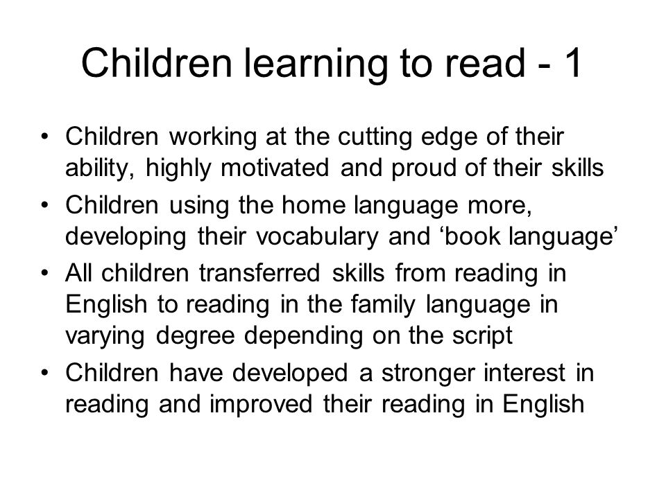 Children working at the cutting edge of their ability, highly motivated and proud of their skills Children using the home language more, developing their vocabulary and book language All children transferred skills from reading in English to reading in the family language in varying degree depending on the script Children have developed a stronger interest in reading and improved their reading in English Children learning to read - 1