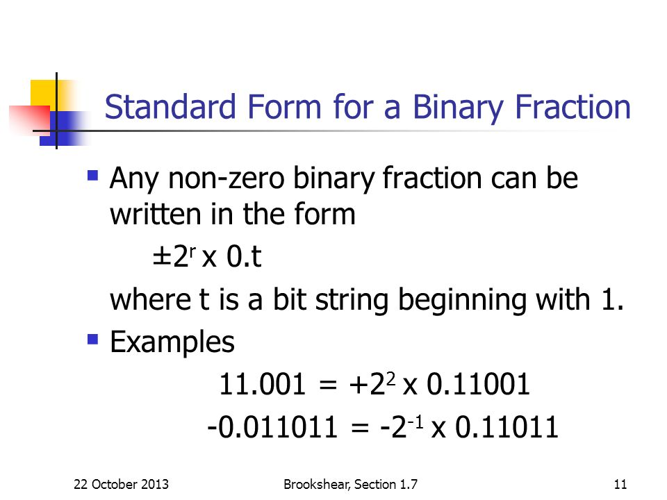 Brookshear, Section 1.711 Standard Form for a Binary Fraction Any non-zero binary fraction can be written in the form ±2 r x 0.t where t is a bit stri
