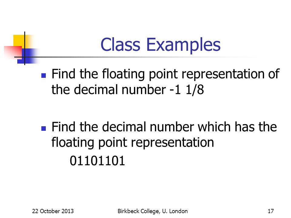 Birkbeck College, U. London17 Class Examples Find the floating point representation of the decimal number -1 1/8 Find the decimal number which has the