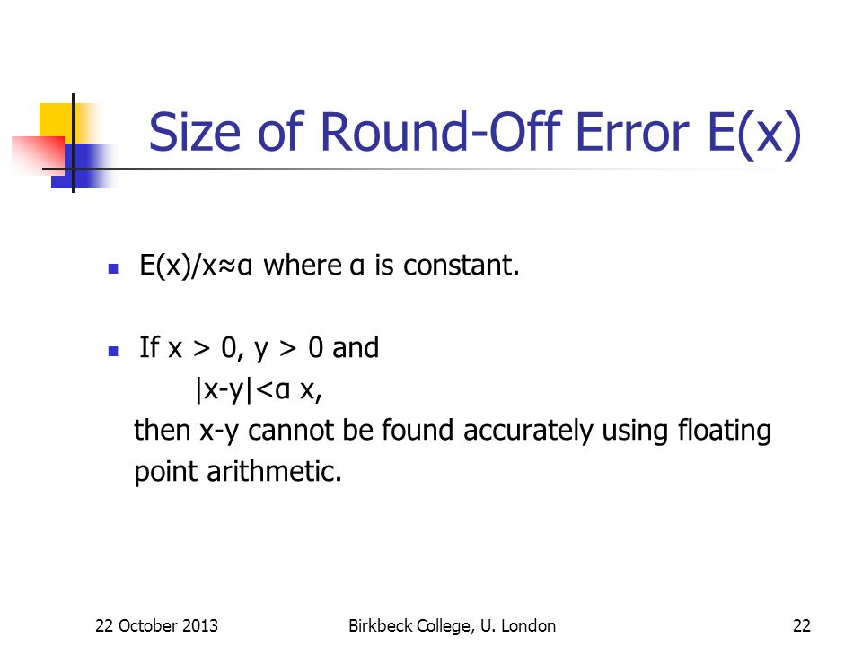 22 October 2013Birkbeck College, U. London22 Size of Round-Off Error E(x) E(x)/xα where α is constant. If x > 0, y > 0 and |x-y|<α x, then x-y cannot