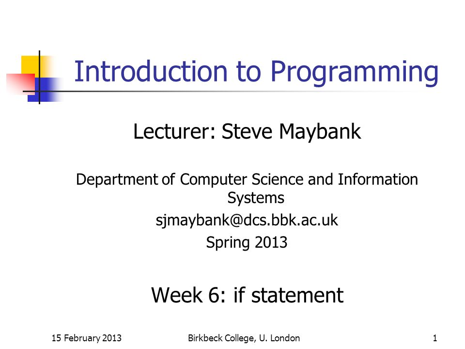 15 February 2013Birkbeck College, U. London1 Introduction to Programming Lecturer: Steve Maybank Department of Computer Science and Information System