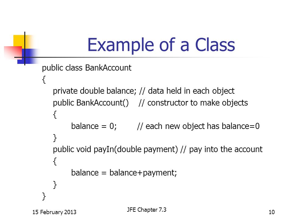 Example of a Class public class BankAccount { private double balance; // data held in each object public BankAccount() // constructor to make objects { balance = 0; // each new object has balance=0 } public void payIn(double payment) // pay into the account { balance = balance+payment; } 15 February 201310 JFE Chapter 7.3