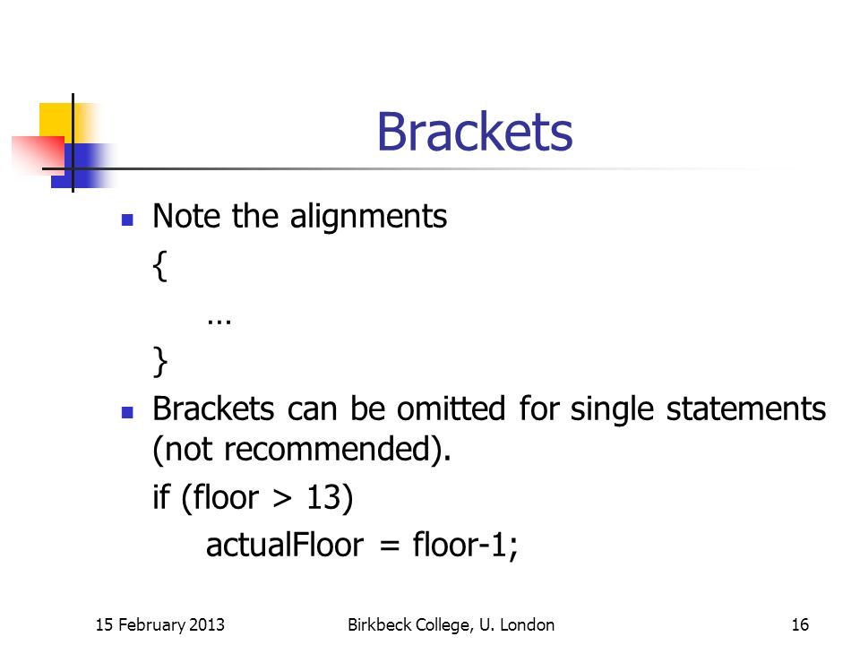 Brackets Note the alignments { … } Brackets can be omitted for single statements (not recommended).