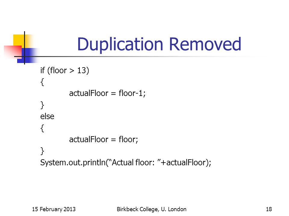 Duplication Removed if (floor > 13) { actualFloor = floor-1; } else { actualFloor = floor; } System.out.println(Actual floor: +actualFloor); 15 February 2013Birkbeck College, U.