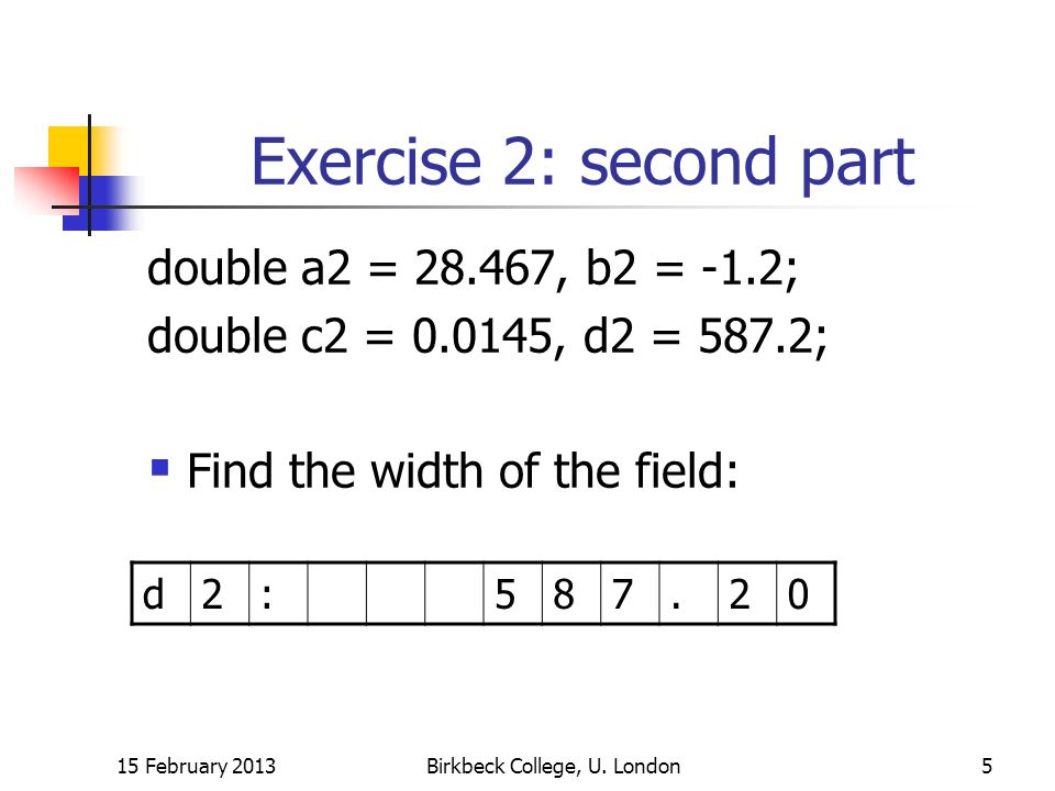 Exercise 2: second part double a2 = , b2 = -1.2; double c2 = , d2 = 587.2; Find the width of the field: 15 February 2013Birkbeck College, U.